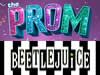 The Prom & Beetlejuice